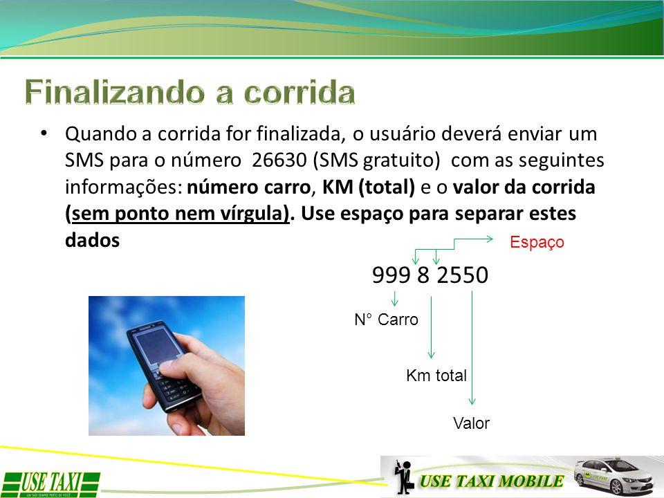 Quando a corrida for finalizada, o usuário deverá enviar um SMS para o número 26630 (SMS gratuito) com as seguintes informações: número carro, KM (tot