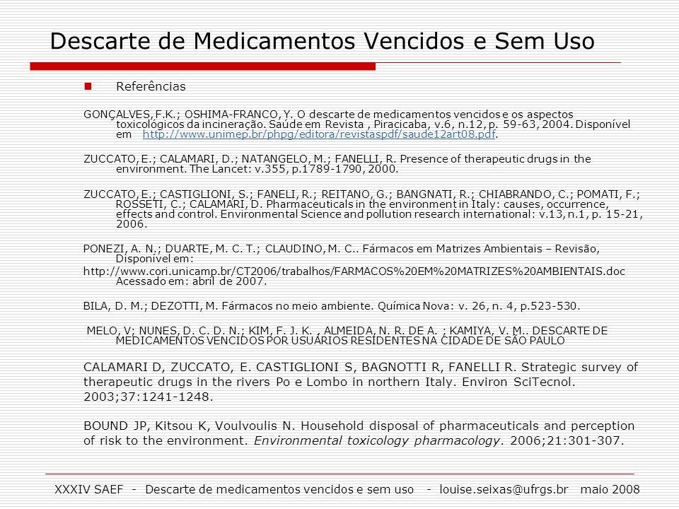 XXXIV SAEF - Descarte de medicamentos vencidos e sem uso - louise.seixas@ufrgs.br maio 2008 Descarte de Medicamentos Vencidos e Sem Uso Referências GO