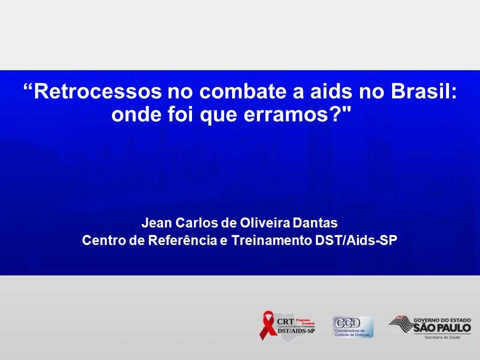 Retrocessos no combate a aids no Brasil: onde foi que erramos Jean Carlos de Oliveira Dantas Centro de Referência e Treinamento DST/Aids-SP