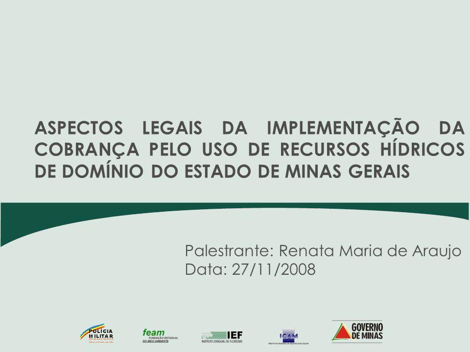 Palestrante: Renata Maria de Araujo Data: 27/11/2008 ASPECTOS LEGAIS DA IMPLEMENTAÇÃO DA COBRANÇA PELO USO DE RECURSOS HÍDRICOS DE DOMÍNIO DO ESTADO D