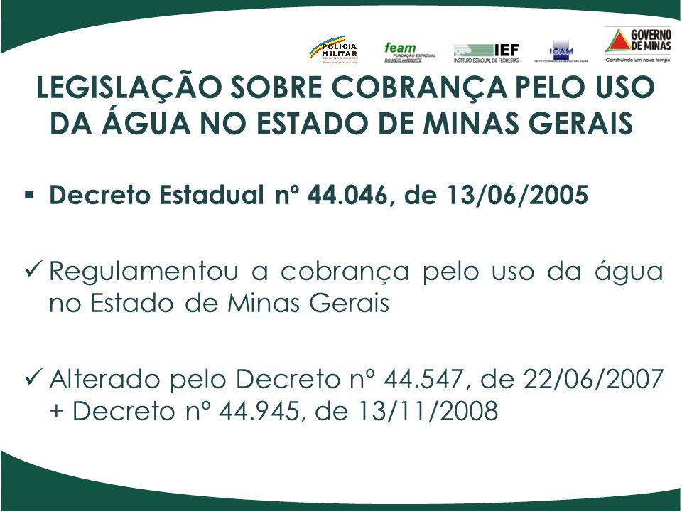 LEGISLAÇÃO SOBRE COBRANÇA PELO USO DA ÁGUA NO ESTADO DE MINAS GERAIS  Decreto Estadual nº 44.046, de 13/06/2005 Regulamentou a cobrança pelo uso da á