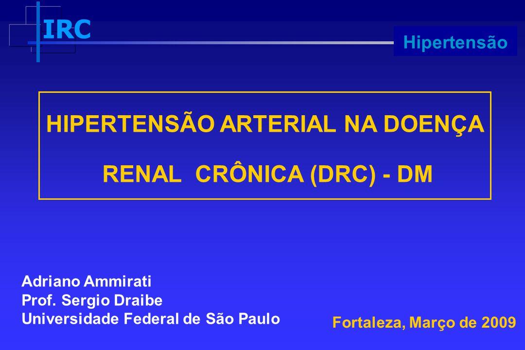 IRC Progressão HIPERTENSÃO ARTERIAL NA DOENÇA RENAL CRÔNICA (DRC) - DM Fortaleza, Março de 2009 Adriano Ammirati Prof. Sergio Draibe Universidade Fede