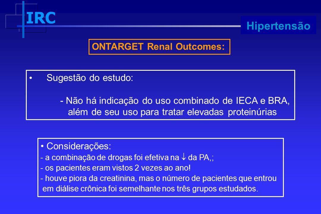 IRC Progressão ONTARGET Renal Outcomes: Considerações: - a combinação de drogas foi efetiva na  da PA,; - os pacientes eram vistos 2 vezes ao ano! -
