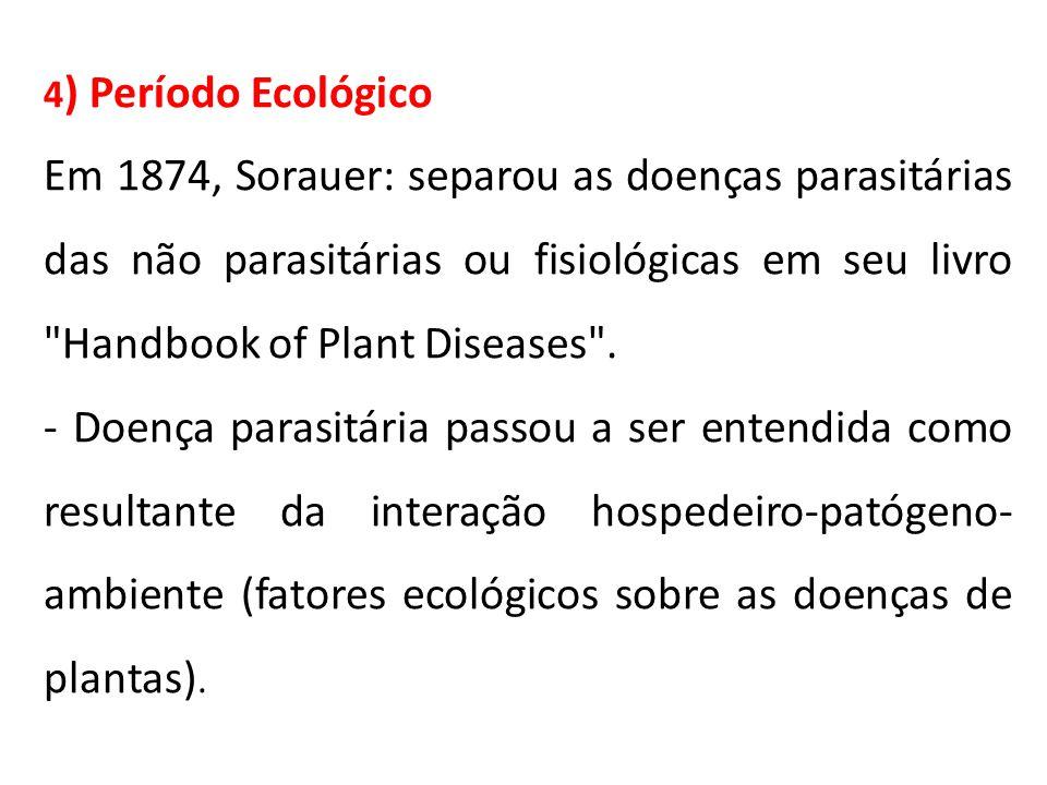 4 ) Período Ecológico Em 1874, Sorauer: separou as doenças parasitárias das não parasitárias ou fisiológicas em seu livro Handbook of Plant Diseases .