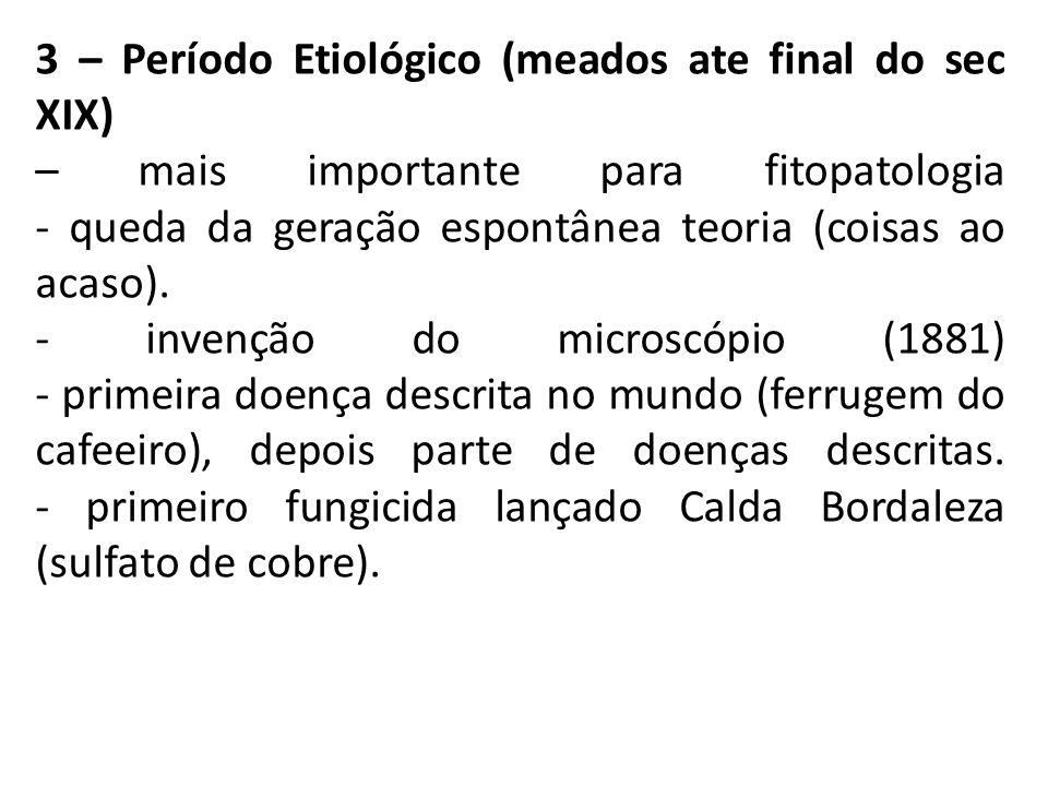 3 – Período Etiológico (meados ate final do sec XIX) – mais importante para fitopatologia - queda da geração espontânea teoria (coisas ao acaso).