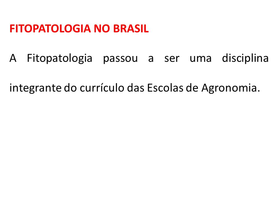 FITOPATOLOGIA NO BRASIL A Fitopatologia passou a ser uma disciplina integrante do currículo das Escolas de Agronomia.
