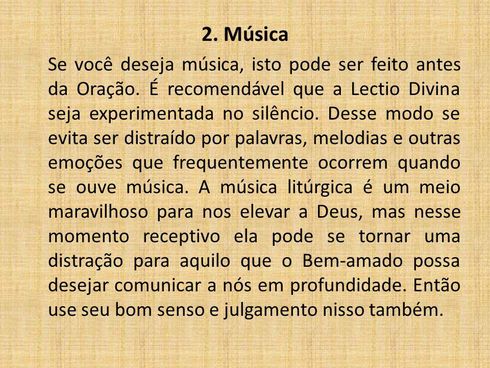 2. Música Se você deseja música, isto pode ser feito antes da Oração. É recomendável que a Lectio Divina seja experimentada no silêncio. Desse modo se