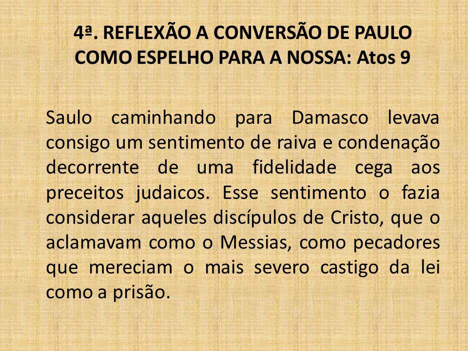 4ª. REFLEXÃO A CONVERSÃO DE PAULO COMO ESPELHO PARA A NOSSA: Atos 9 Saulo caminhando para Damasco levava consigo um sentimento de raiva e condenação d