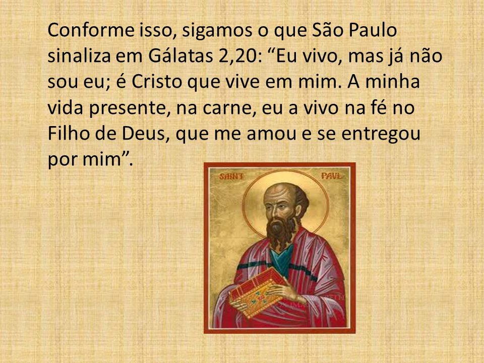 """Conforme isso, sigamos o que São Paulo sinaliza em Gálatas 2,20: """"Eu vivo, mas já não sou eu; é Cristo que vive em mim. A minha vida presente, na carn"""