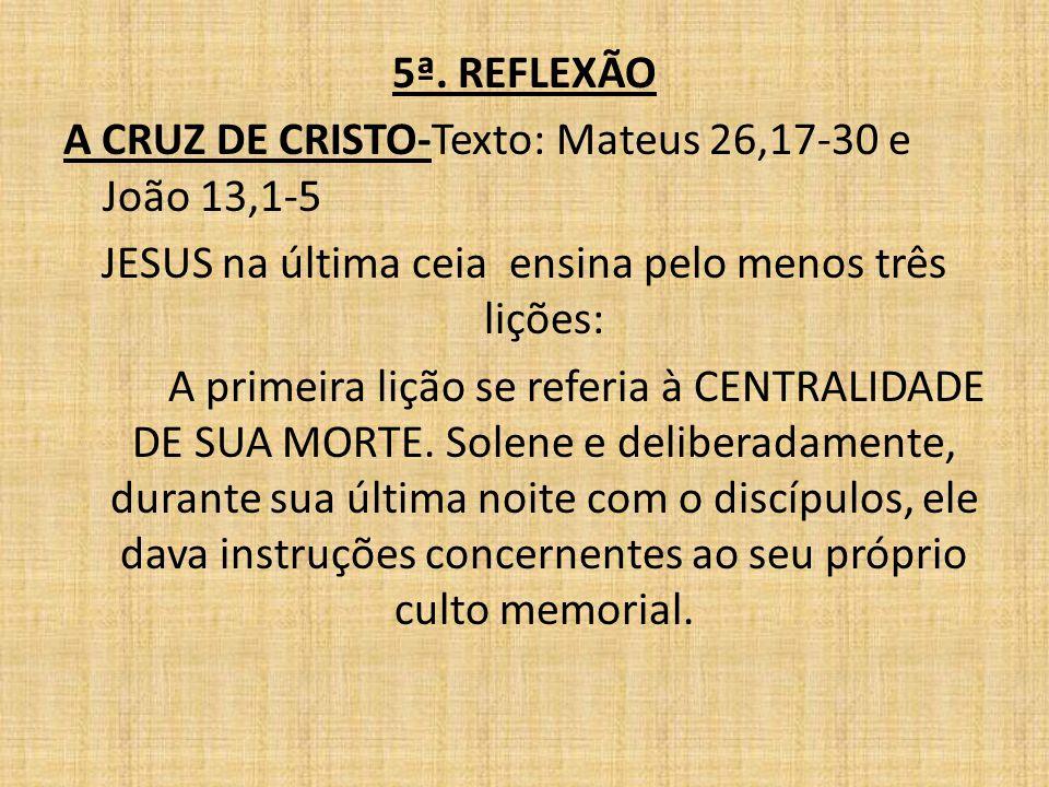 5ª. REFLEXÃO A CRUZ DE CRISTO-Texto: Mateus 26,17-30 e João 13,1-5 JESUS na última ceia ensina pelo menos três lições: A primeira lição se referia à C