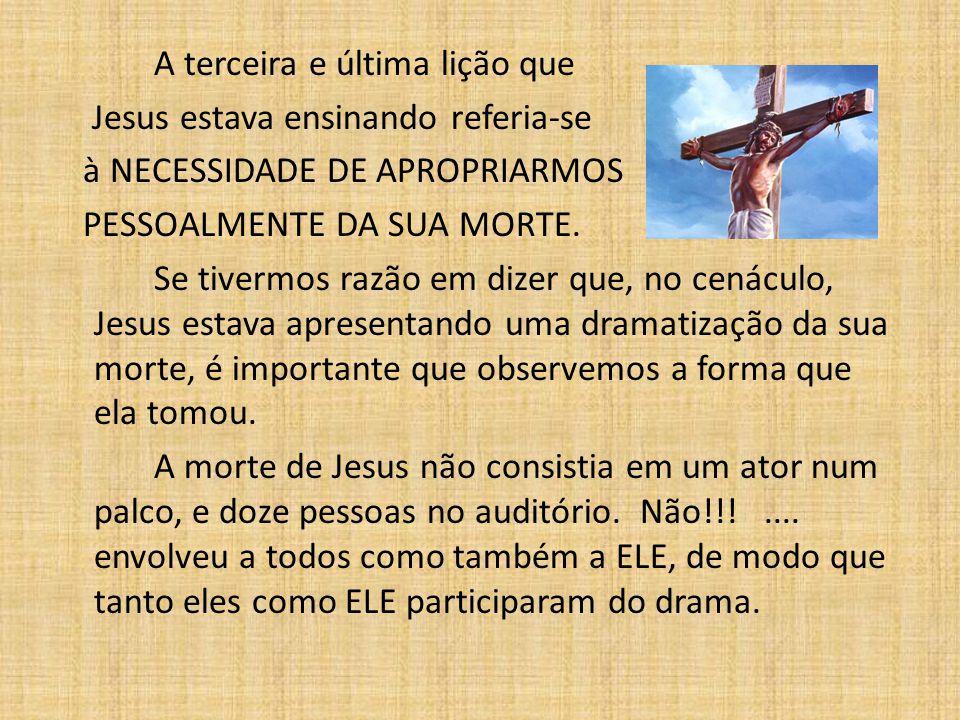 A terceira e última lição que Jesus estava ensinando referia-se à NECESSIDADE DE APROPRIARMOS PESSOALMENTE DA SUA MORTE. Se tivermos razão em dizer qu