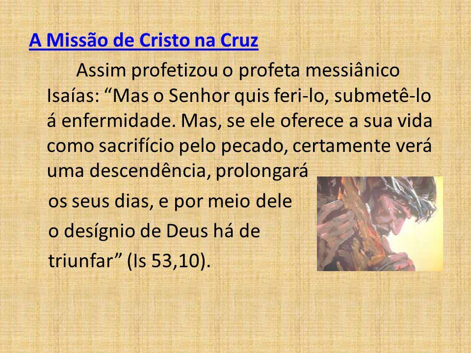 """A Missão de Cristo na Cruz Assim profetizou o profeta messiânico Isaías: """"Mas o Senhor quis feri-lo, submetê-lo á enfermidade. Mas, se ele oferece a s"""