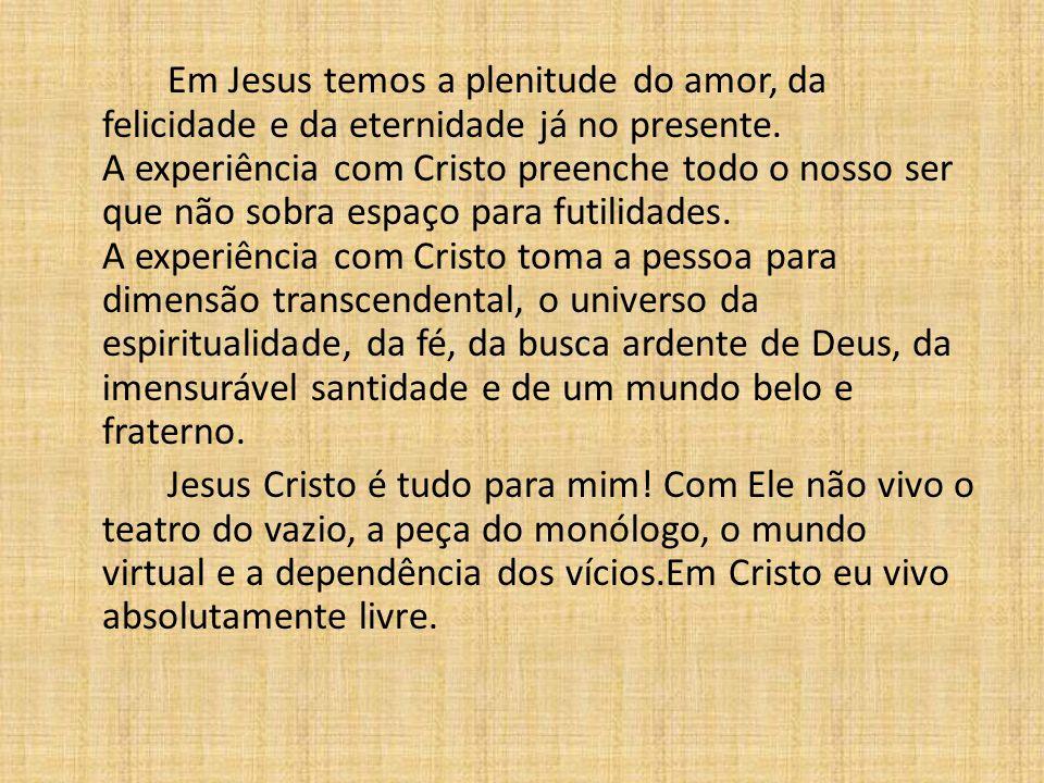 Em Jesus temos a plenitude do amor, da felicidade e da eternidade já no presente. A experiência com Cristo preenche todo o nosso ser que não sobra esp
