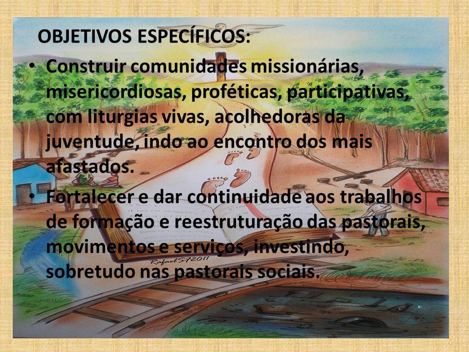 OBJETIVOS ESPECÍFICOS: Construir comunidades missionárias, misericordiosas, proféticas, participativas, com liturgias vivas, acolhedoras da juventude,