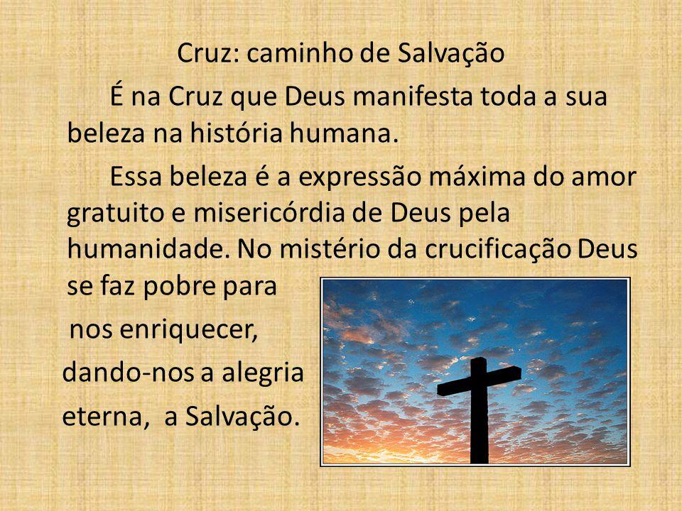 Cruz: caminho de Salvação É na Cruz que Deus manifesta toda a sua beleza na história humana. Essa beleza é a expressão máxima do amor gratuito e miser
