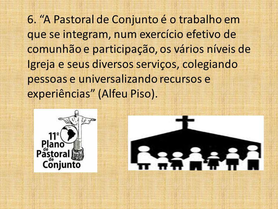 """6. """"A Pastoral de Conjunto é o trabalho em que se integram, num exercício efetivo de comunhão e participação, os vários níveis de Igreja e seus divers"""