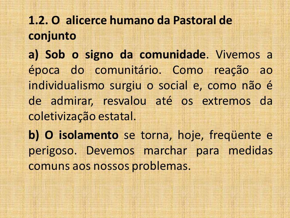 1.2. O alicerce humano da Pastoral de conjunto a) Sob o signo da comunidade. Vivemos a época do comunitário. Como reação ao individualismo surgiu o so