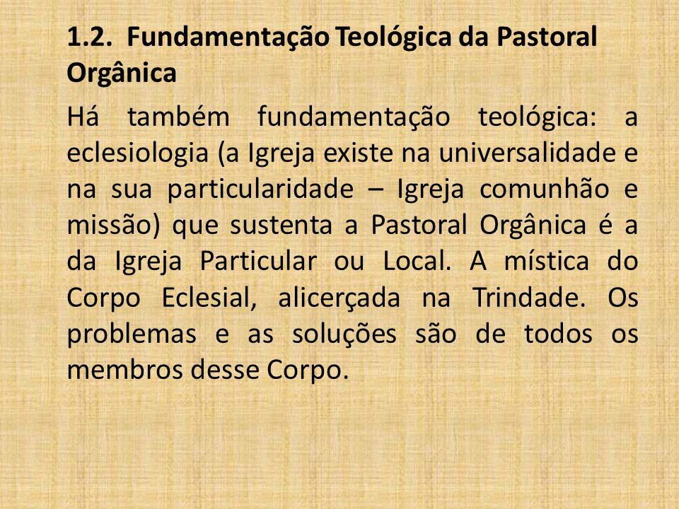 1.2. Fundamentação Teológica da Pastoral Orgânica Há também fundamentação teológica: a eclesiologia (a Igreja existe na universalidade e na sua partic