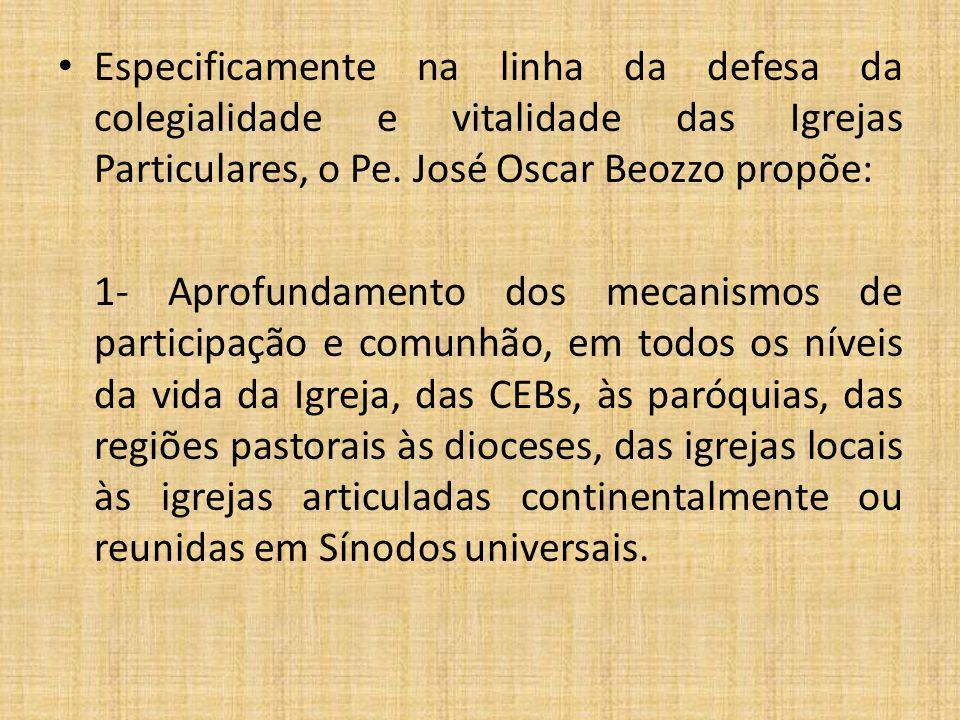 Especificamente na linha da defesa da colegialidade e vitalidade das Igrejas Particulares, o Pe. José Oscar Beozzo propõe: 1- Aprofundamento dos mecan