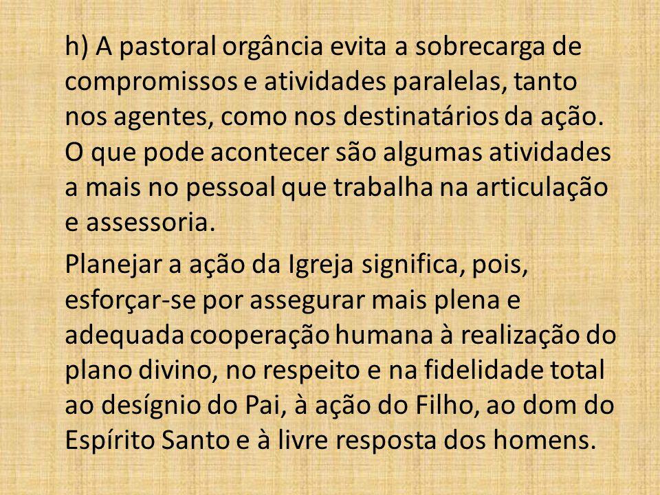 h) A pastoral orgância evita a sobrecarga de compromissos e atividades paralelas, tanto nos agentes, como nos destinatários da ação. O que pode aconte