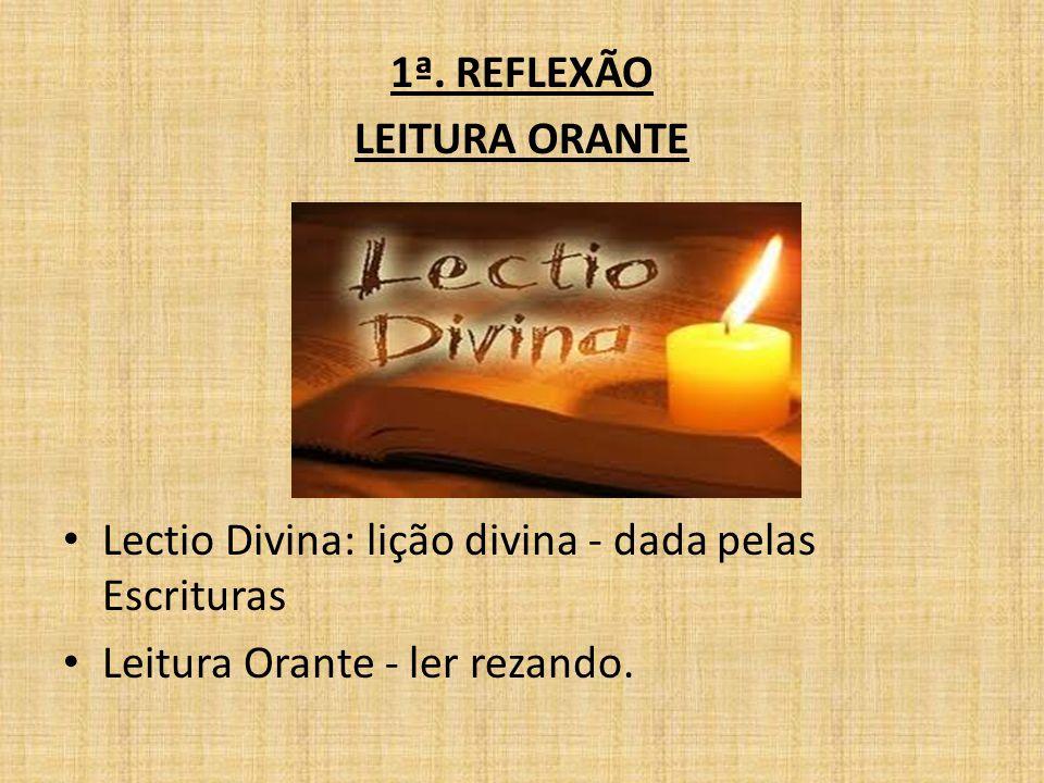1ª. REFLEXÃO LEITURA ORANTE Lectio Divina: lição divina - dada pelas Escrituras Leitura Orante - ler rezando.