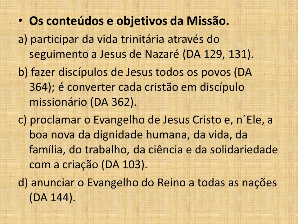 Os conteúdos e objetivos da Missão. a) participar da vida trinitária através do seguimento a Jesus de Nazaré (DA 129, 131). b) fazer discípulos de Jes