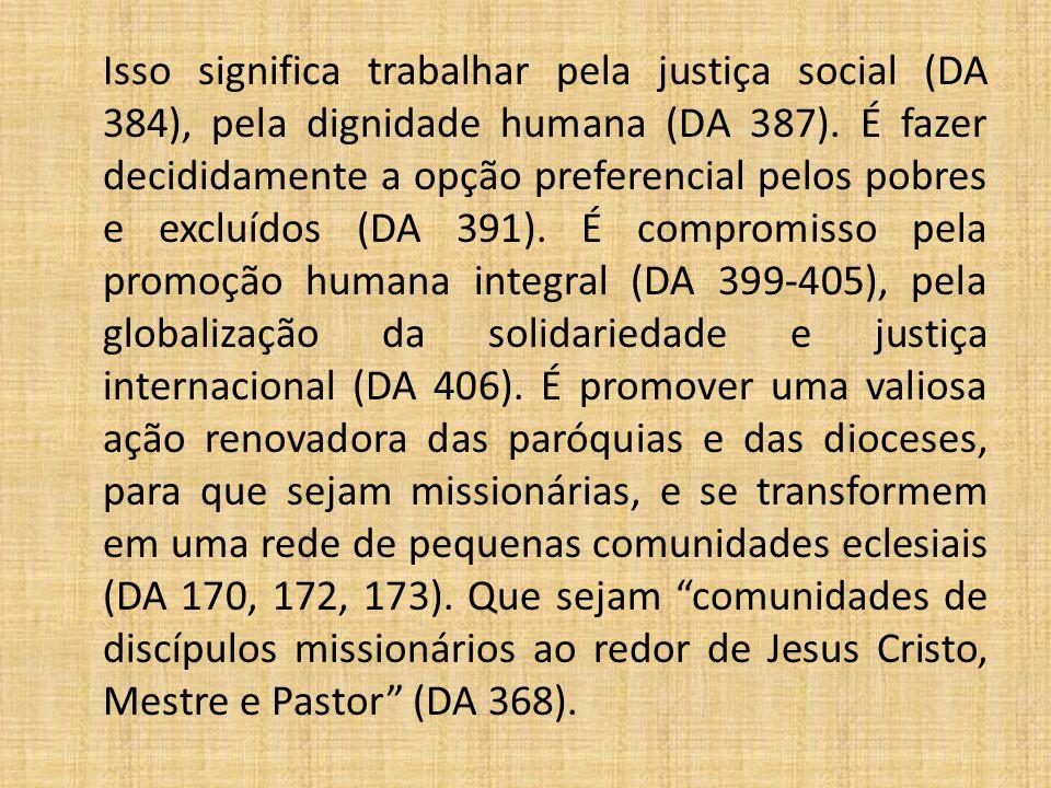 Isso significa trabalhar pela justiça social (DA 384), pela dignidade humana (DA 387). É fazer decididamente a opção preferencial pelos pobres e exclu