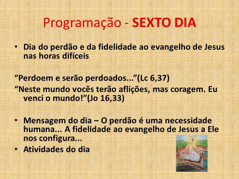 """Programação - SEXTO DIA Dia do perdão e da fidelidade ao evangelho de Jesus nas horas difíceis """"Perdoem e serão perdoados...""""(Lc 6,37) """"Neste mundo vo"""