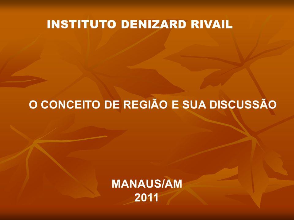 O CONCEITO DE REGIÃO E SUA DISCUSSÃO MANAUS/AM 2011 INSTITUTO DENIZARD RIVAIL