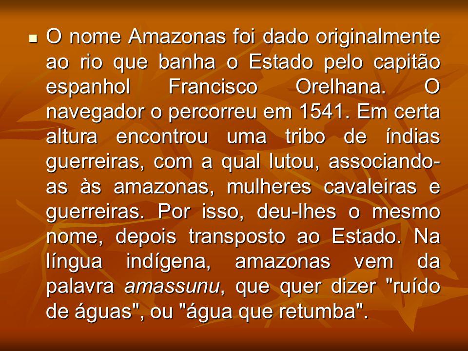 O nome Amazonas foi dado originalmente ao rio que banha o Estado pelo capitão espanhol Francisco Orelhana. O navegador o percorreu em 1541. Em certa a