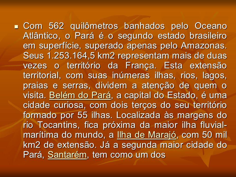 Com 562 quilômetros banhados pelo Oceano Atlântico, o Pará é o segundo estado brasileiro em superfície, superado apenas pelo Amazonas. Seus 1.253.164,