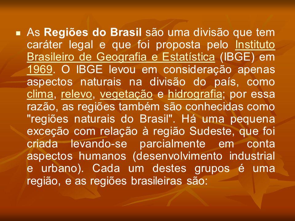 As Regiões do Brasil são uma divisão que tem caráter legal e que foi proposta pelo Instituto Brasileiro de Geografia e Estatística (IBGE) em 1969. O I