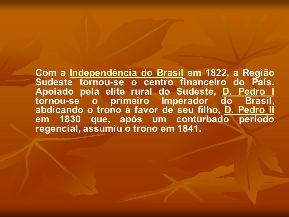 Com a Independência do Brasil em 1822, a Região Sudeste tornou-se o centro financeiro do País. Apoiado pela elite rural do Sudeste, D. Pedro I tornou-