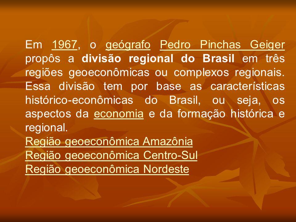 Em 1967, o geógrafo Pedro Pinchas Geiger propôs a divisão regional do Brasil em três regiões geoeconômicas ou complexos regionais. Essa divisão tem po