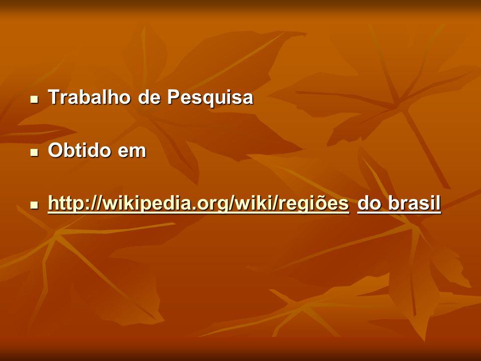 Trabalho de Pesquisa Trabalho de Pesquisa Obtido em Obtido em http://wikipedia.org/wiki/regiões do brasil http://wikipedia.org/wiki/regiões do brasil
