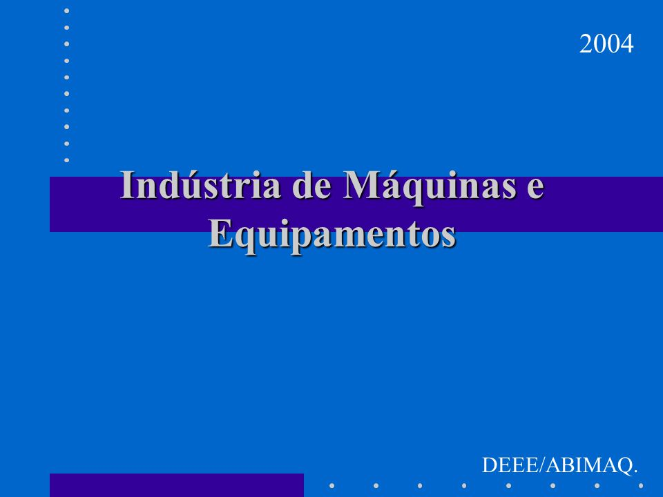 Indústria de Máquinas e Equipamentos 2004 DEEE/ABIMAQ.