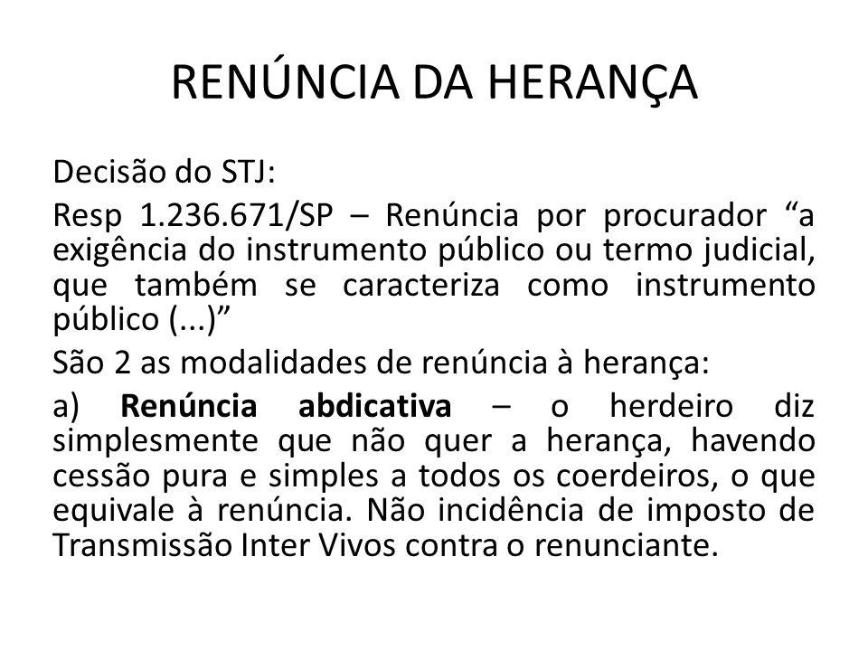 RENÚNCIA DA HERANÇA Decisão do STJ: Resp 1.236.671/SP – Renúncia por procurador a exigência do instrumento público ou termo judicial, que também se caracteriza como instrumento público (...) São 2 as modalidades de renúncia à herança: a) Renúncia abdicativa – o herdeiro diz simplesmente que não quer a herança, havendo cessão pura e simples a todos os coerdeiros, o que equivale à renúncia.