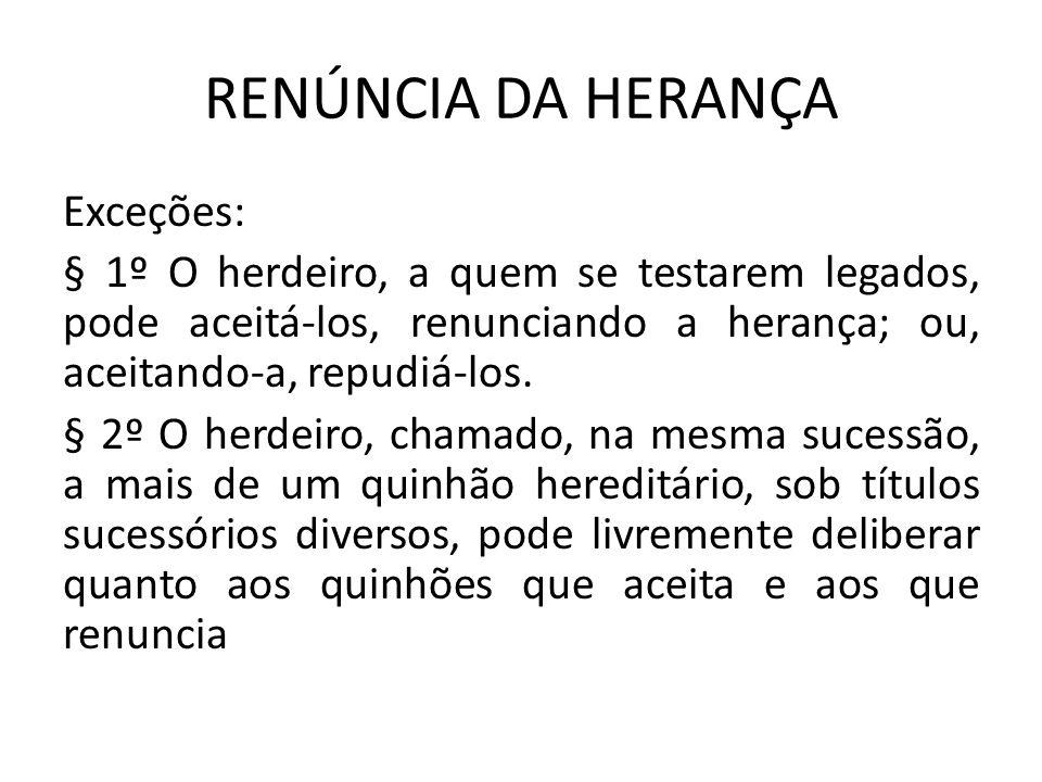 RENÚNCIA DA HERANÇA Exceções: § 1º O herdeiro, a quem se testarem legados, pode aceitá-los, renunciando a herança; ou, aceitando-a, repudiá-los.