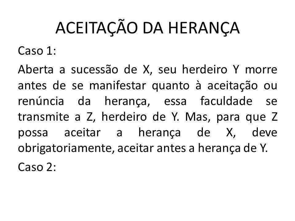 ACEITAÇÃO DA HERANÇA Caso 1: Aberta a sucessão de X, seu herdeiro Y morre antes de se manifestar quanto à aceitação ou renúncia da herança, essa faculdade se transmite a Z, herdeiro de Y.