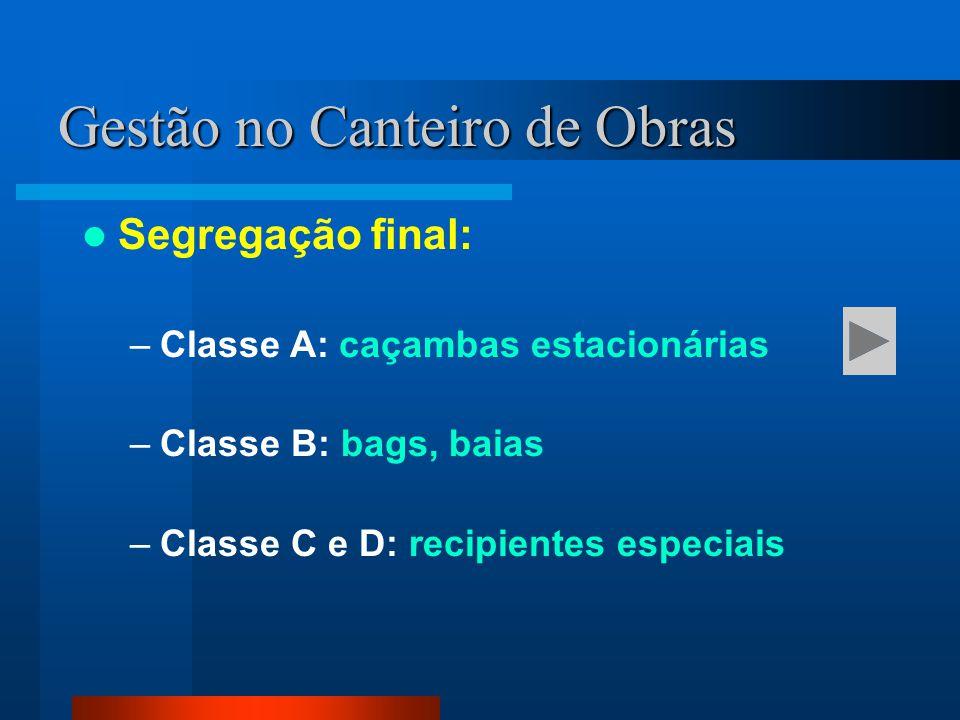 Segregação final: –Classe A: caçambas estacionárias –Classe B: bags, baias –Classe C e D: recipientes especiais Gestão no Canteiro de Obras