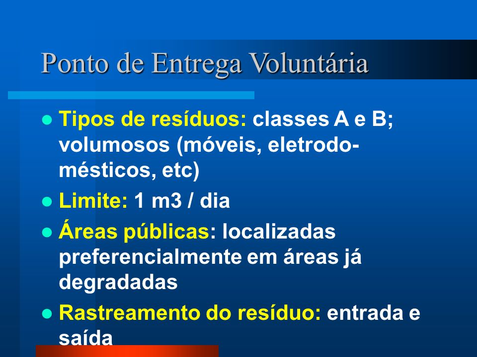 Ponto de Entrega Voluntária Tipos de resíduos: classes A e B; volumosos (móveis, eletrodo- mésticos, etc) Limite: 1 m3 / dia Áreas públicas: localizad