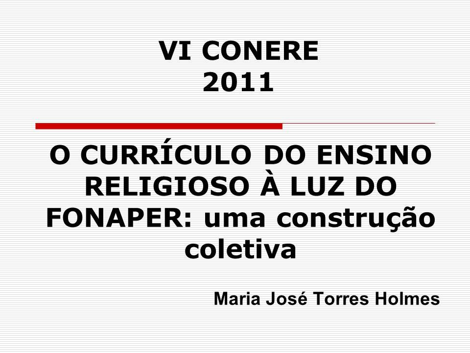 VI CONERE 2011 O CURRÍCULO DO ENSINO RELIGIOSO À LUZ DO FONAPER: uma construção coletiva Maria José Torres Holmes