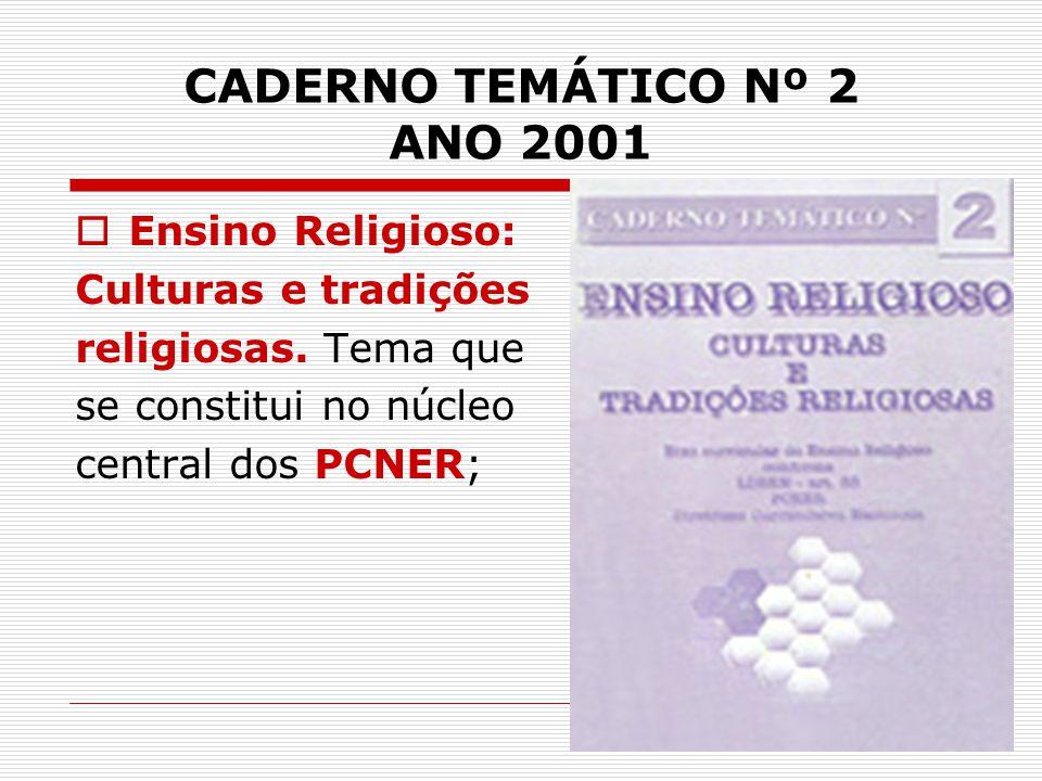 CADERNO TEMÁTICO Nº 2 ANO 2001  Ensino Religioso: Culturas e tradições religiosas. Tema que se constitui no núcleo central dos PCNER;