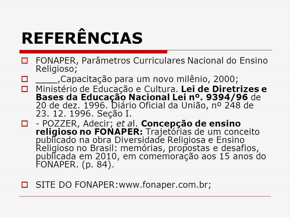 REFERÊNCIAS  FONAPER, Parâmetros Curriculares Nacional do Ensino Religioso;  ____,Capacitação para um novo milênio, 2000;  Ministério de Educação e