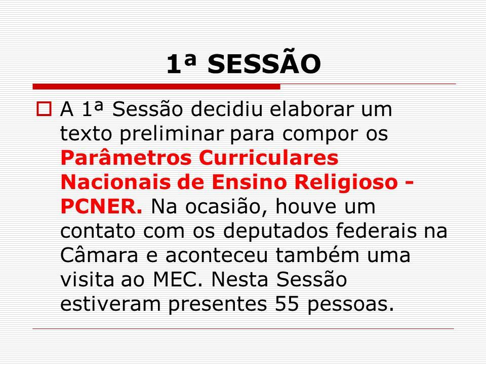 1ª SESSÃO  A 1ª Sessão decidiu elaborar um texto preliminar para compor os Parâmetros Curriculares Nacionais de Ensino Religioso - PCNER. Na ocasião,