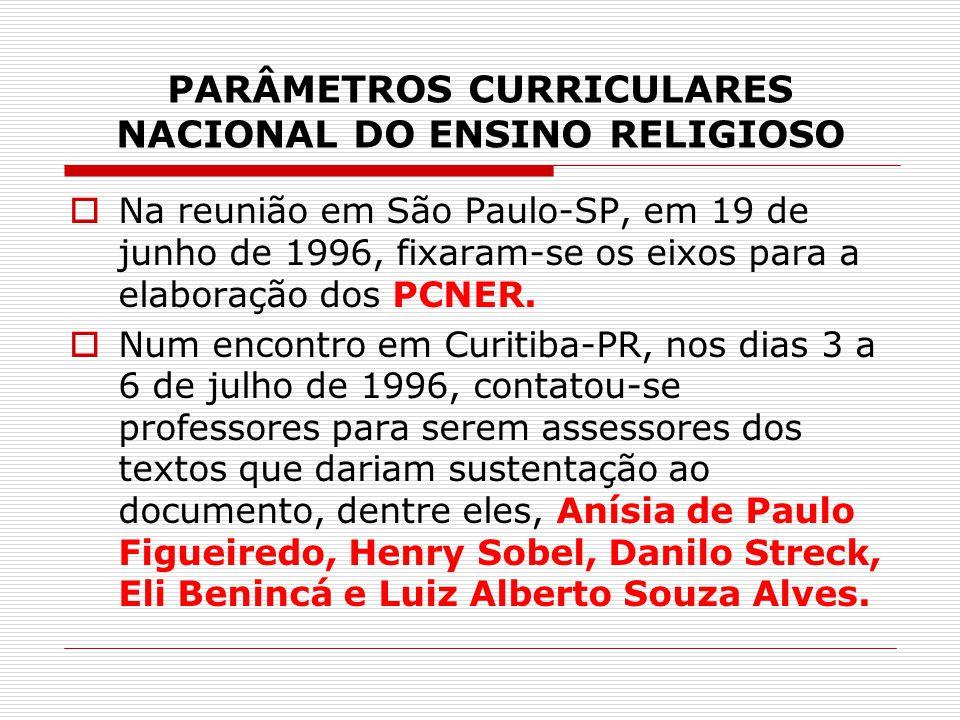 PARÂMETROS CURRICULARES NACIONAL DO ENSINO RELIGIOSO  Na reunião em São Paulo-SP, em 19 de junho de 1996, fixaram-se os eixos para a elaboração dos P