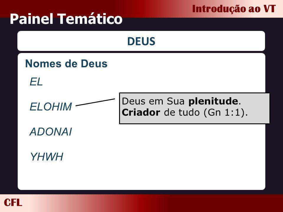CFL Introdução ao VT Painel Temático DEUS EL ELOHIM ADONAI YHWH Deus em Sua plenitude. Criador de tudo (Gn 1:1). Nomes de Deus