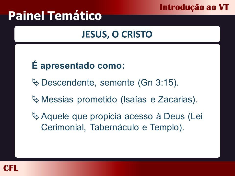 CFL Introdução ao VT Painel Temático JESUS, O CRISTO É apresentado como:  Descendente, semente (Gn 3:15).  Messias prometido (Isaías e Zacarias). 