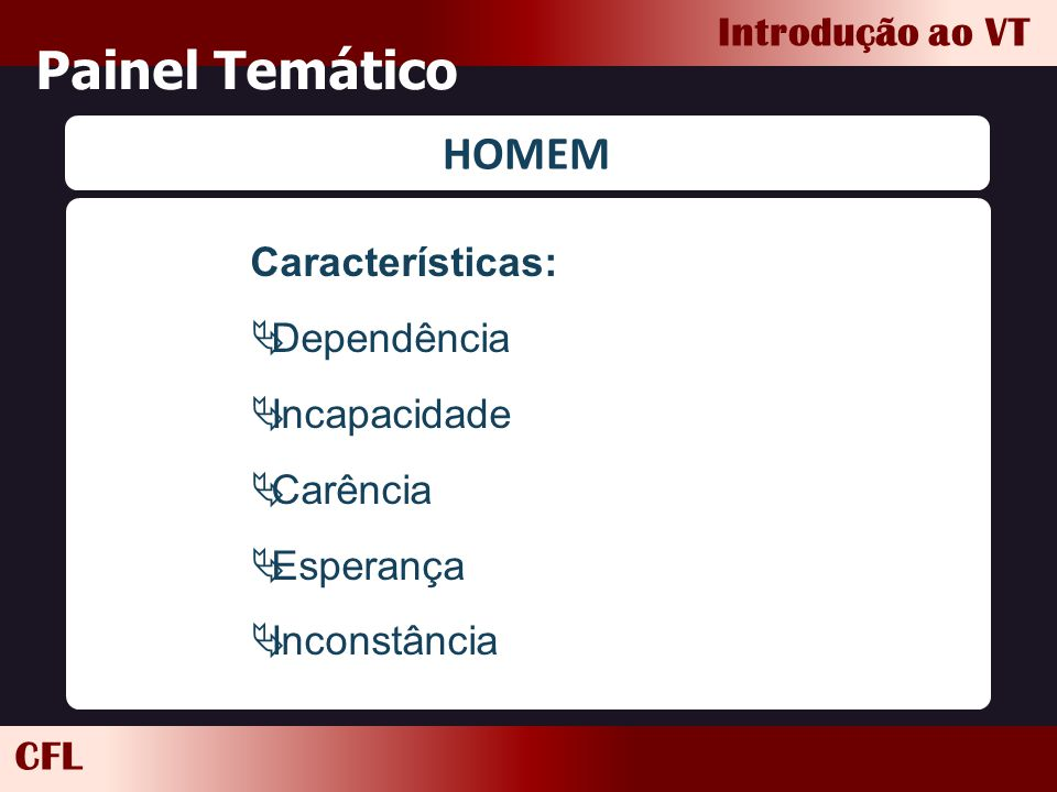 CFL Introdução ao VT Painel Temático HOMEM Características:  Dependência  Incapacidade  Carência  Esperança  Inconstância