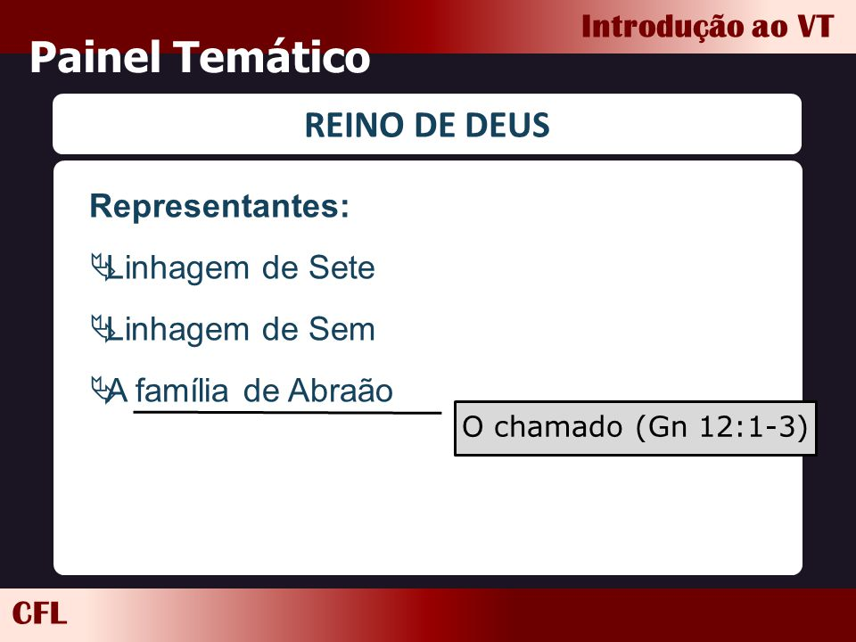 CFL Introdução ao VT Painel Temático REINO DE DEUS Representantes:  Linhagem de Sete  Linhagem de Sem  A família de Abraão O chamado (Gn 12:1-3)